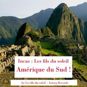 Los Incas : Les fils du soleil (Amérique du Sud !)