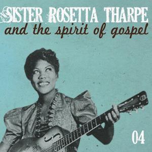 Sister Rosetta Tharpe and the Spirit of Gospel (Vol. 4)