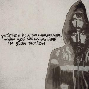 Patience Is a Motherf**ker When You Are Living Life in Slow Motion