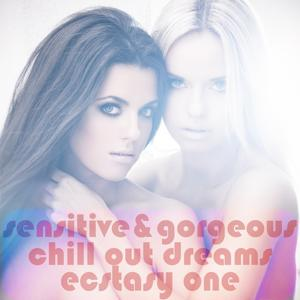 Sensitive & Gorgeous Chill Out Dreams, Ecstasy One (For Sexiness and Sensuousness Lounge Lovers)