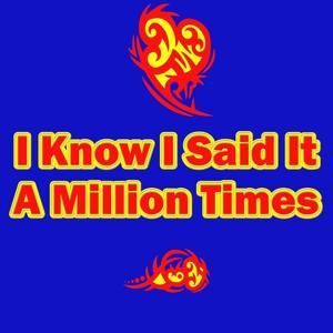 I Know I Said It a Million Times