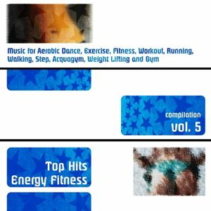Top Hits Energy Fitness Compilation, Vol. 5 (Music for Aerobic Dance, Exercise, Fitness, Workout, Running, Walking, Step, Acquagym, Weight Lifting and Gym)
