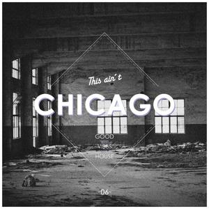 This Ain't Chicago - Good Vibes House, Vol. 6
