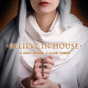 Believe in House - 15 Holy House & Club Tunes