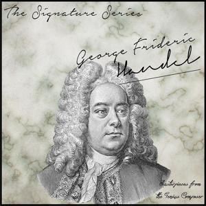 The Signature Series: George Frideric Handel (Masterpieces from the Genius Composer)