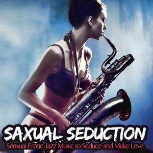 Saxual Seduction (Sensual Erotic Jazz Music to Seduce and Make Love)