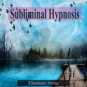 Eliminate Stress Subliminal Hypnosis