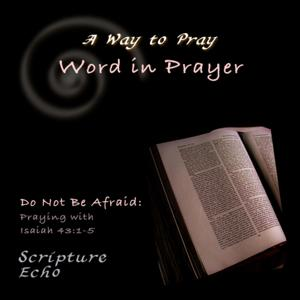 Word in Prayer: Do Not Be Afraid, Praying With Isaiah 43:1-5
