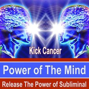 Kick Cancer Power of the Mind - Release the Power of Subliminal Music