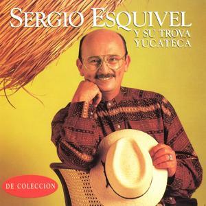 Sergio Esquivel y Su Trova Yucateca (De Colección)