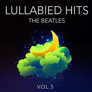 Lullabied Hits, Vol. 5: The Beatles (Lullaby Versions of Hits Made Famous by The Beatles)